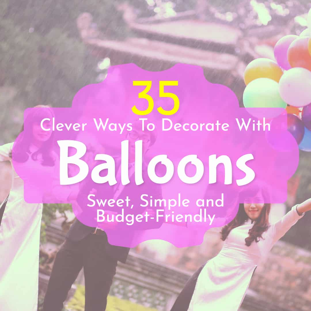 35 Clever Ways To Decorate With Balloons Sweet Simple And